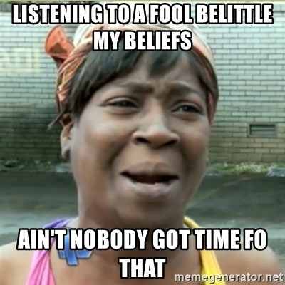 Ain't Nobody got time fo that - LISTENING to a fool belittle my beliefs  Ain't Nobody got time fo that