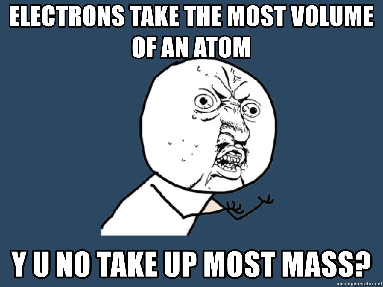 Y U No - Electrons take the most volume of an atom Y U NO take up most mass?