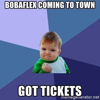 Success Kid - Bobaflex coming to town got tickets