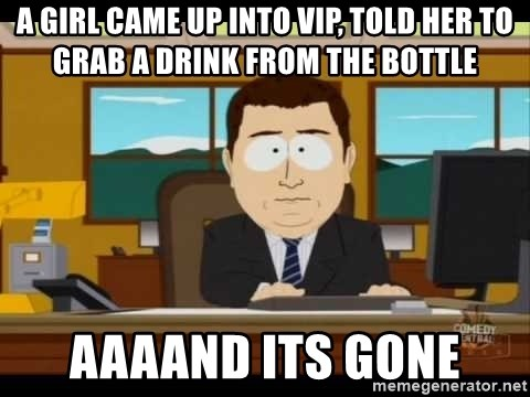 Aand Its Gone - a girl came up into vip, told her to grab a drink from the bottle aaaand its gone
