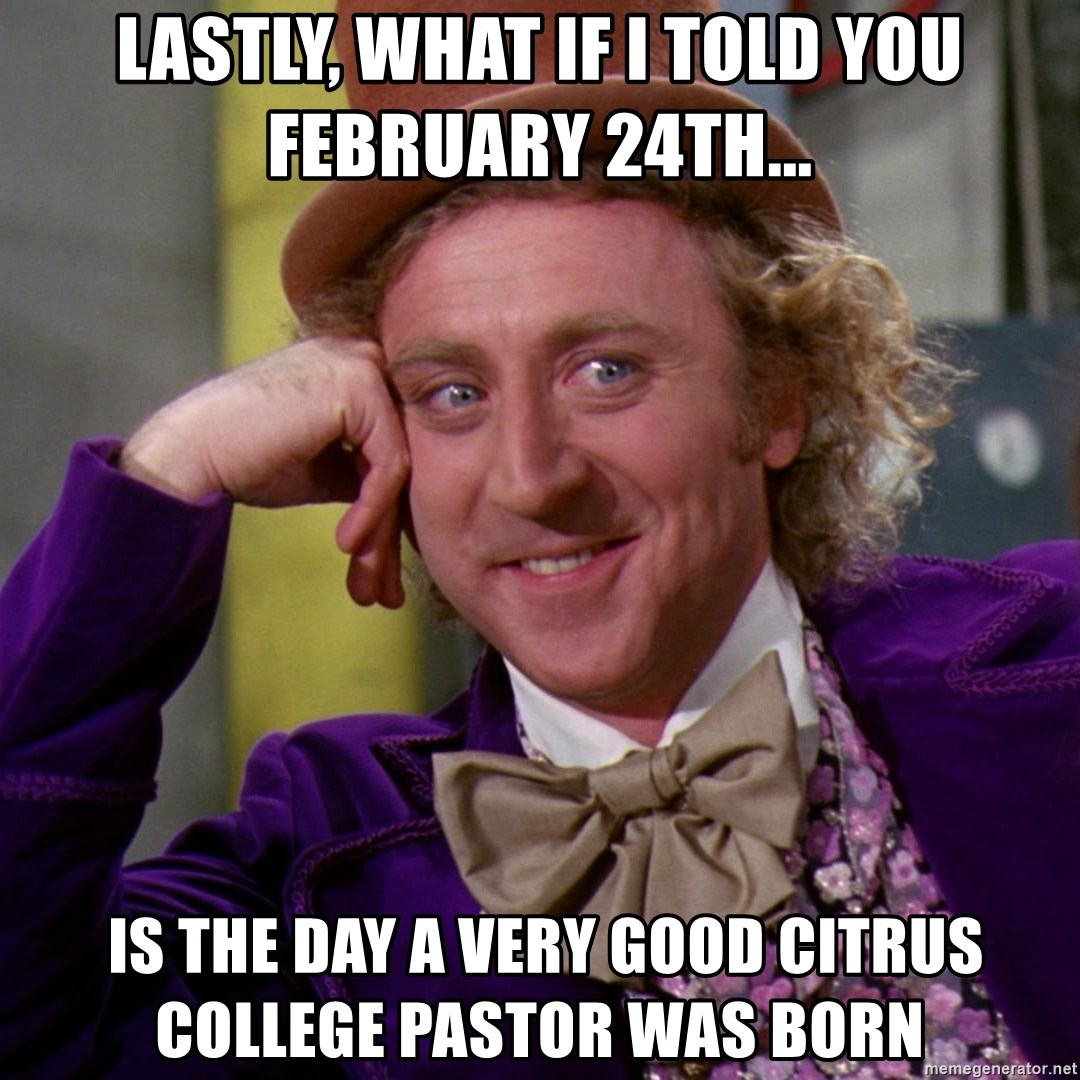 Willy Wonka - Lastly, what if I told you February 24th...  is the day a very good Citrus college Pastor was born