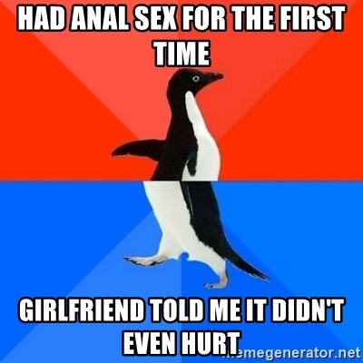 Socially Awesome Awkward Penguin - had anal sex for the first time girlfriend told me it didn't even hurt