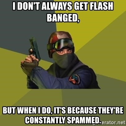 Counter Strike - I don't always get flash banged, but when I do, it's because they're constantly spammed.