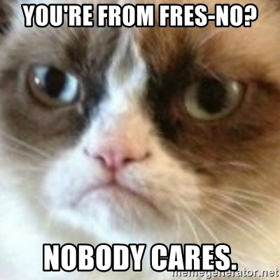 angry cat asshole - You're from Fres-no? Nobody cares.