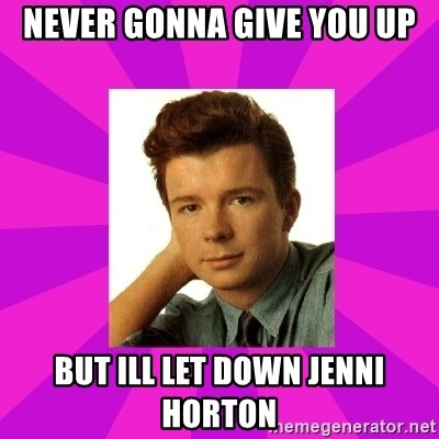 RIck Astley - Never gonna give you up But Ill let down jenni HortoN