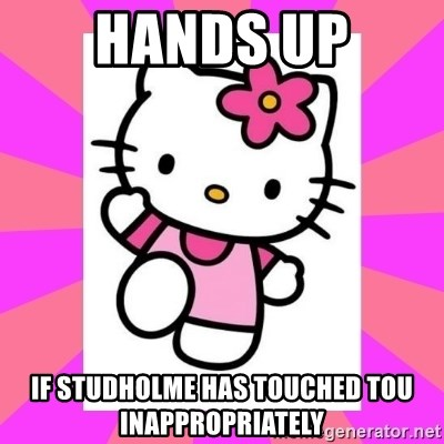 Hello Kitty - hands up if studholme has touched tou inappropriately