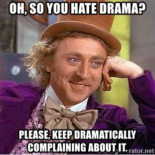 Willy Wonka - Oh, so you hate drama? Please, keep dramatically complaining about it.