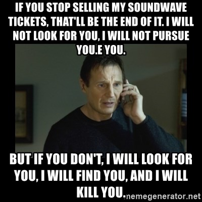 I will find you and kill you - If you stop selling my soundwave tickets, that'll be the end of it. I will not look for you, I will not pursue you.e you. But if you don't, I will look for you, I will find you, and I will kill you.