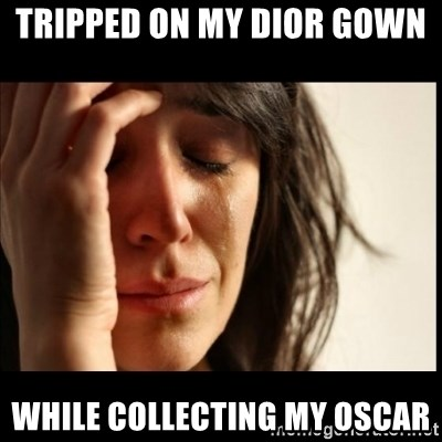 First World Problems - Tripped on my Dior gown  while collecting my oscar