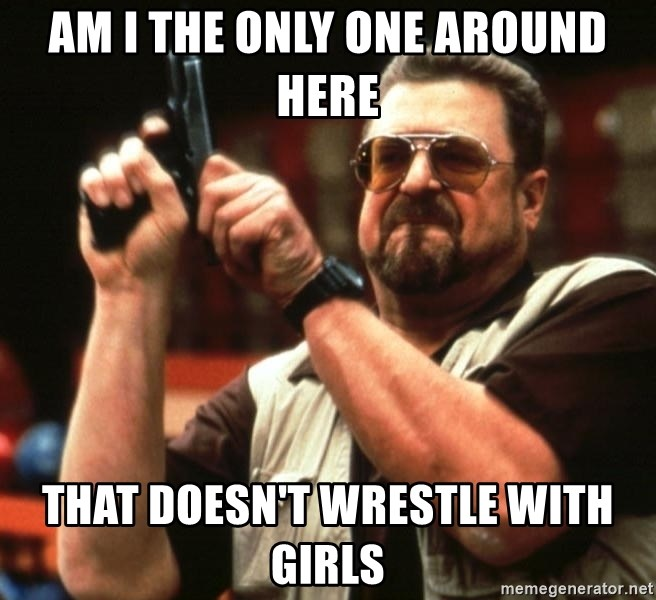 Big Lebowski - am I the only one around here that doesn't wrestle with girls