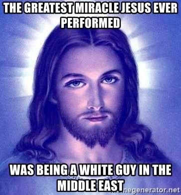 Jesus Christ - THE GREATEST MIRACLE JESUS EVER PERFORMED WAS BEING A WHITE GUY IN THE MIDDLE EAST