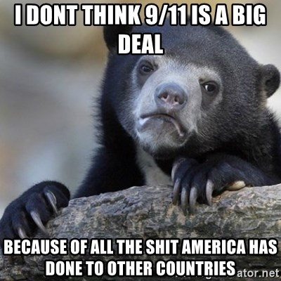 Confession Bear - I dont think 9/11 is a big deal because of all the shit America has done to other countries