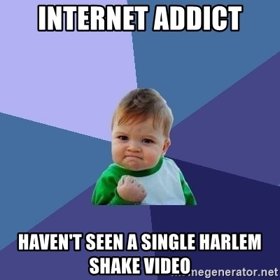 Success Kid - Internet addict haven't seen a single harlem shake video
