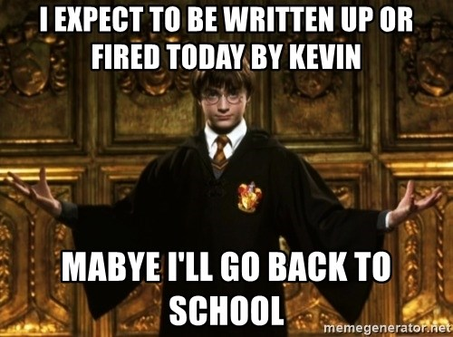 Harry Potter Come At Me Bro - I expect to be written up or fired today by Kevin Mabye I'll go back to school