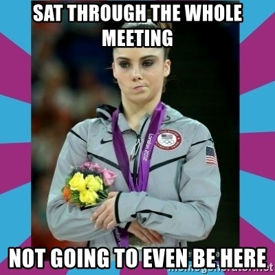 Makayla Maroney  - sat through the whole meeting not going to even be here