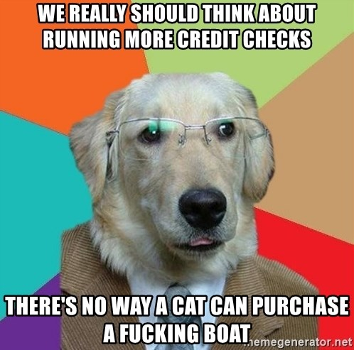 Business Dog - We really should think about running more credit checks There's no way a cat can purchase a fucking boat