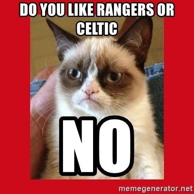 No cat - do you like rangers or celtic no