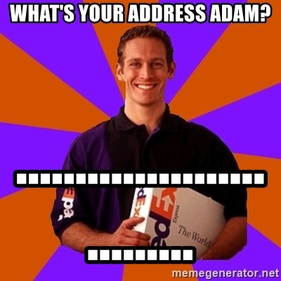 FedSex Shipping Guy - what's your address adam?                        ..............................