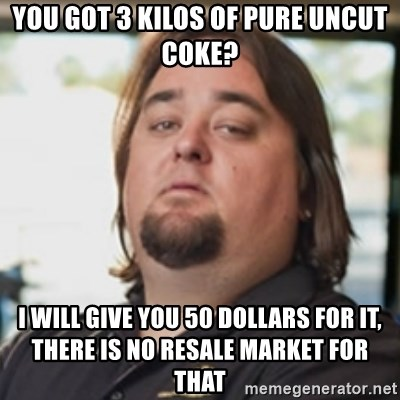 chumlee - you got 3 kilos of pure uncut coke? I will give you 50 dollars for it, there is no resale market for that