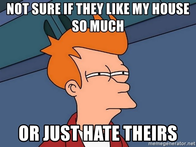 Futurama Fry - not sure if they like my house so much or just hate theirs