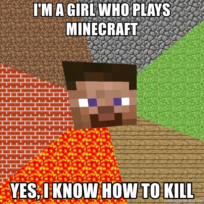 Minecraft Guy - I'M A GIRL WHO PLAYS MINECRAFT YES, I KNOW HOW TO KILL