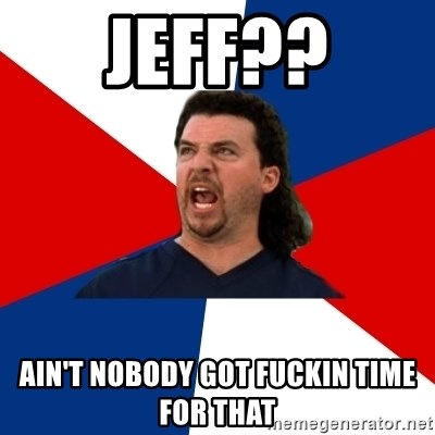 kenny powers - Jeff?? Ain't nobody got fuckin time for that