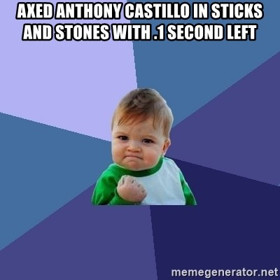 Success Kid - AXED ANTHONY CASTILLO IN STICKS AND STONES WITH .1 SECOND LEFT