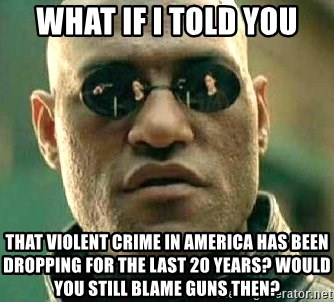 What if I told you / Matrix Morpheus - What If I told you That violent crime in america has been dropping for the last 20 years? Would you still blame guns then?