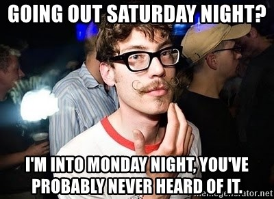 Super Smart Hipster - Going out Saturday night? I'm into Monday night, you've probably never heard of it.