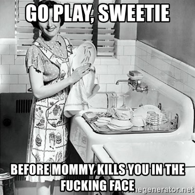 50s Housewife - Go PLAY, SWEETIE BEFORE MOMMY KILLS YOU IN THE FUCKING FACE