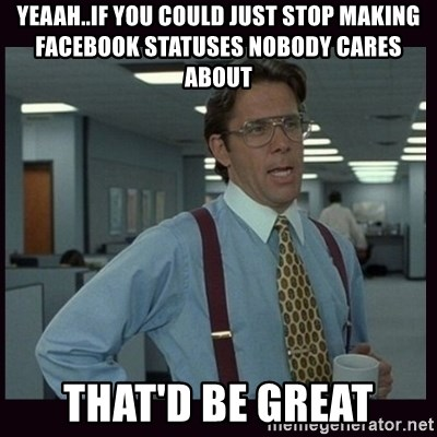 Yeeah..If you could just go ahead and...etc - Yeaah..if you could just stop making facebook statuses nobody cares about that'd be great
