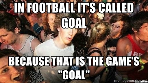 """-Sudden Clarity Clarence - In football it's called Goal because that is the game's """"goal"""""""