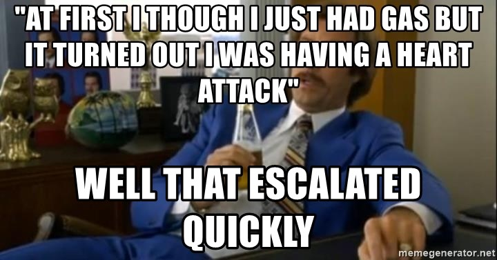 "That escalated quickly-Ron Burgundy - ""at first i though i just had gas but it turned out i was having a heart attack"" well that escalated quickly"