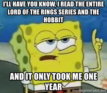 Tough Spongebob - i'll have you know, I read the entire lord of the rings series and the hobbit and it only took me one year