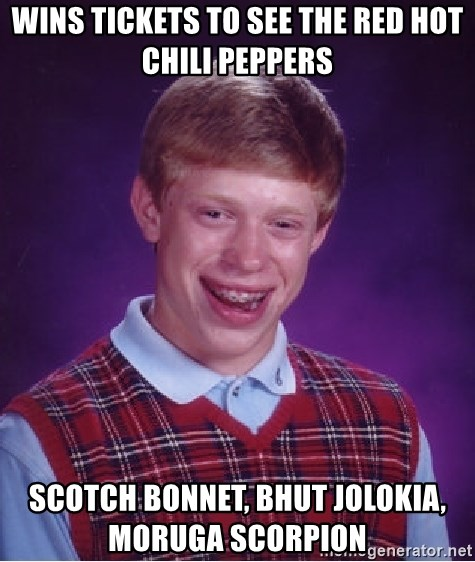 Bad Luck Brian - wins tickets to see the red hot chili peppers scotch bonnet, bhut jolokia, moruga scorpion