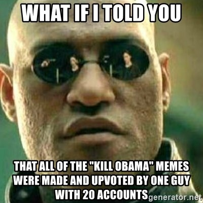 "What If I Told You - what if i told you that all of the ""kill obama"" memes were made and upvoted by one guy with 20 accounts"