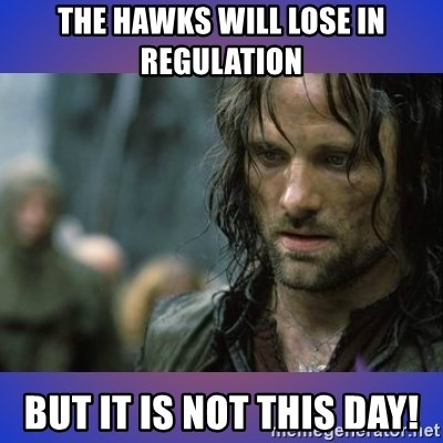 but it is not this day - The hawks will lose in regulation But it is not this day!