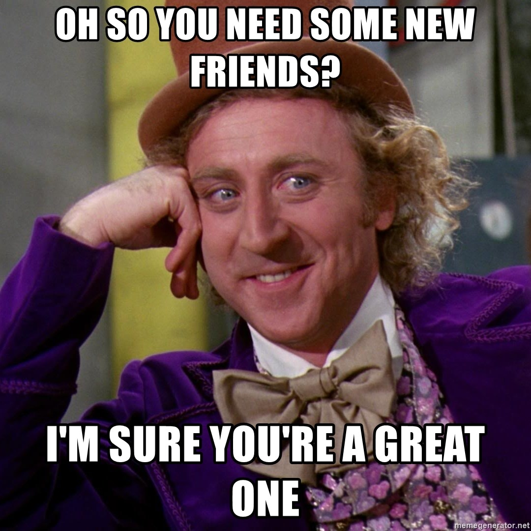 Willy Wonka - oh so you need some new friends? i'm sure you're a great one