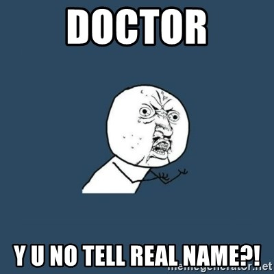 y you no - DOCTOR Y U NO TELL REAL NAME?!