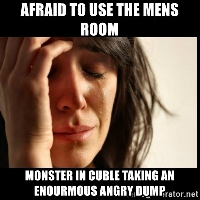 First World Problems - aFRAID TO USE THE MENS ROOM MONSTER IN CUBLE TAKING AN ENOURMOUS ANGRY DUMP