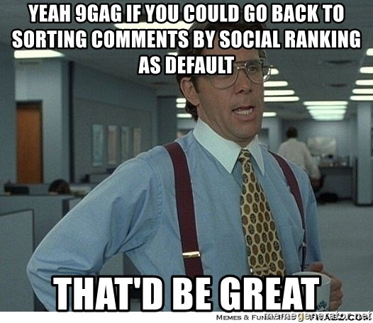 That would be great - YEAH 9gag if you could go back to sorting comments by social ranking as default that'd be great