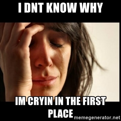 First World Problems - i dnt know why im cryin in the first place