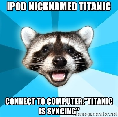 """Lame Pun Coon - Ipod nicknamed titanic connect to computer:""""Titanic is syncing"""""""