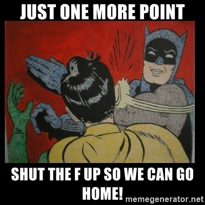 Batman Slappp - Just one more point Shut the f up so we can go home!