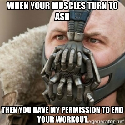 Bane - When your muscles turn to ash Then you have my permission to end your workout