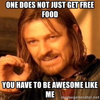 One Does Not Simply - One Does not just get free food You have to be awesome like me