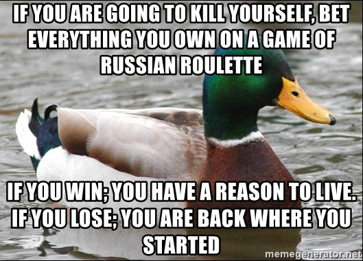 Actual Advice Mallard 1 - if you are going to kill yourself, bet everything you own on a game of russian roulette  if you win; you have a reason to live.  if you lose; you are back where you started