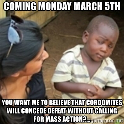 Skeptical african kid  - COMING MONDAY MARCH 5th   YOU WANT ME TO BELIEVE THAT CORDOMITES WILL CONCEDE DEFEAT WITHOUT CALLING FOR MASS ACTION?...