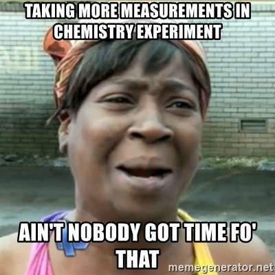 Ain't Nobody got time fo that - taking more measurements in chemistry experiment ain't nobody got time fo' that