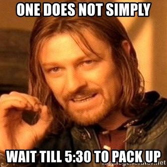 One Does Not Simply - one does not simply wait till 5:30 to pack up